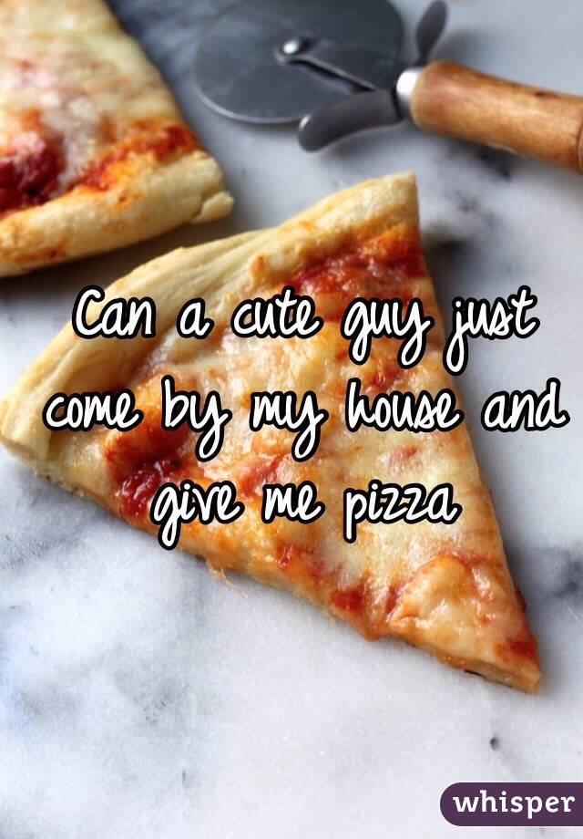 Can a cute guy just come by my house and give me pizza