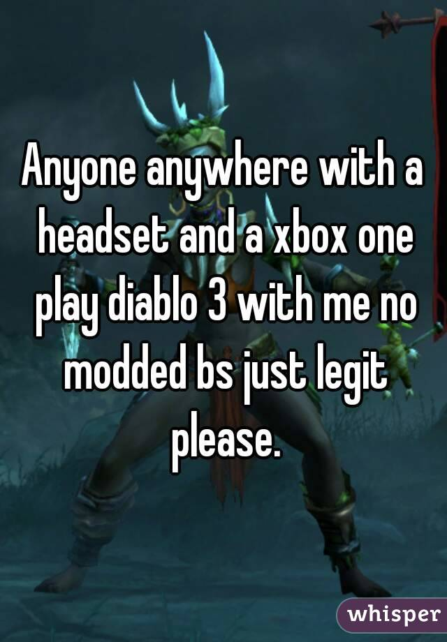 Anyone anywhere with a headset and a xbox one play diablo 3 with me no modded bs just legit please.