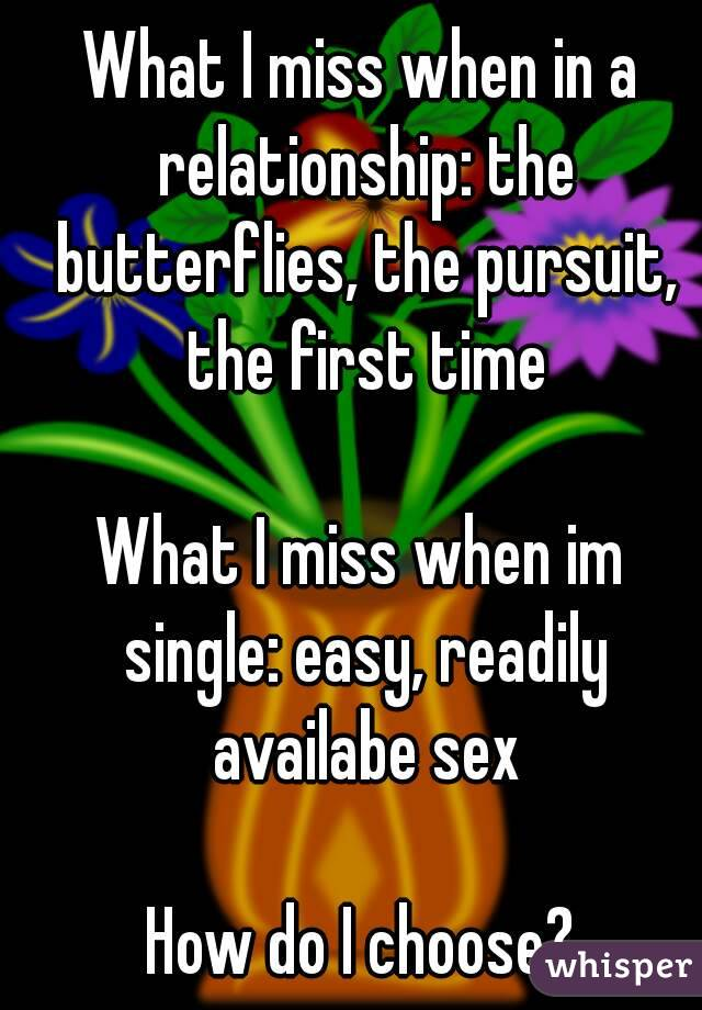 What I miss when in a relationship: the butterflies, the pursuit, the first time  What I miss when im single: easy, readily availabe sex  How do I choose?