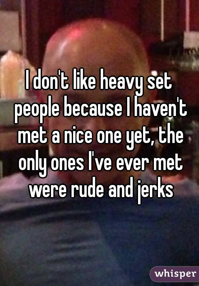 I don't like heavy set people because I haven't met a nice one yet, the only ones I've ever met were rude and jerks