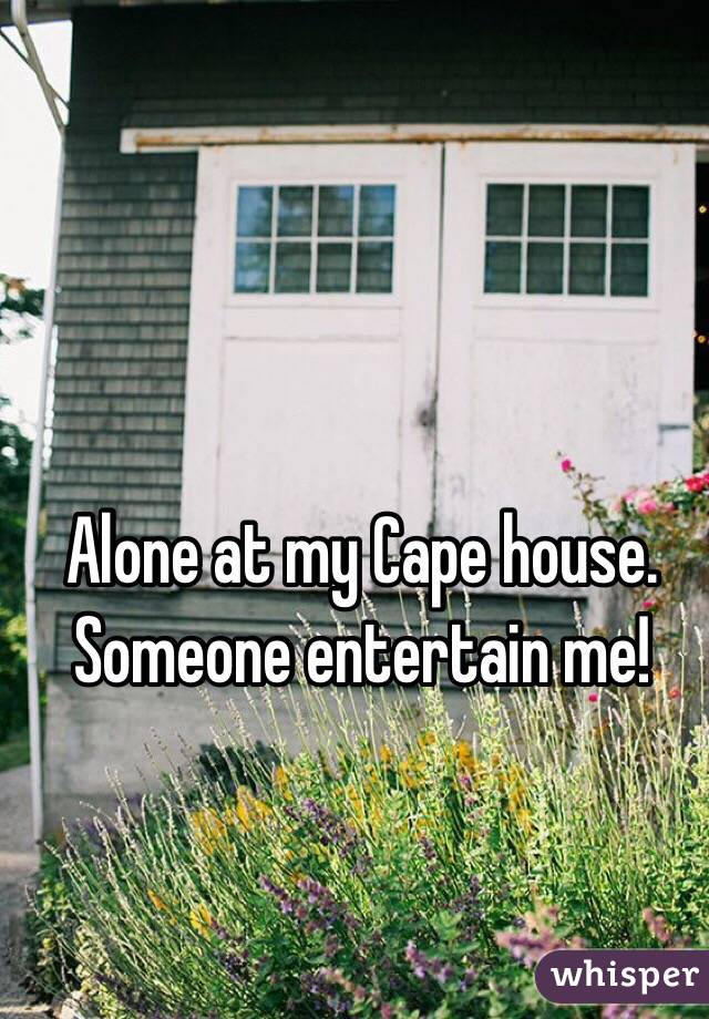 Alone at my Cape house. Someone entertain me!