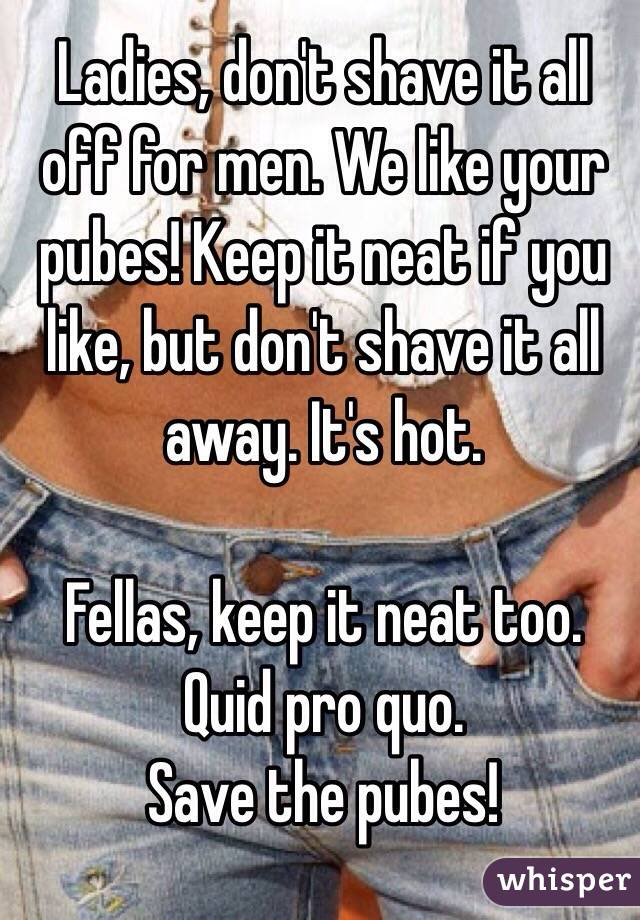 Ladies, don't shave it all off for men. We like your pubes! Keep it neat if you like, but don't shave it all away. It's hot.  Fellas, keep it neat too.  Quid pro quo.  Save the pubes!
