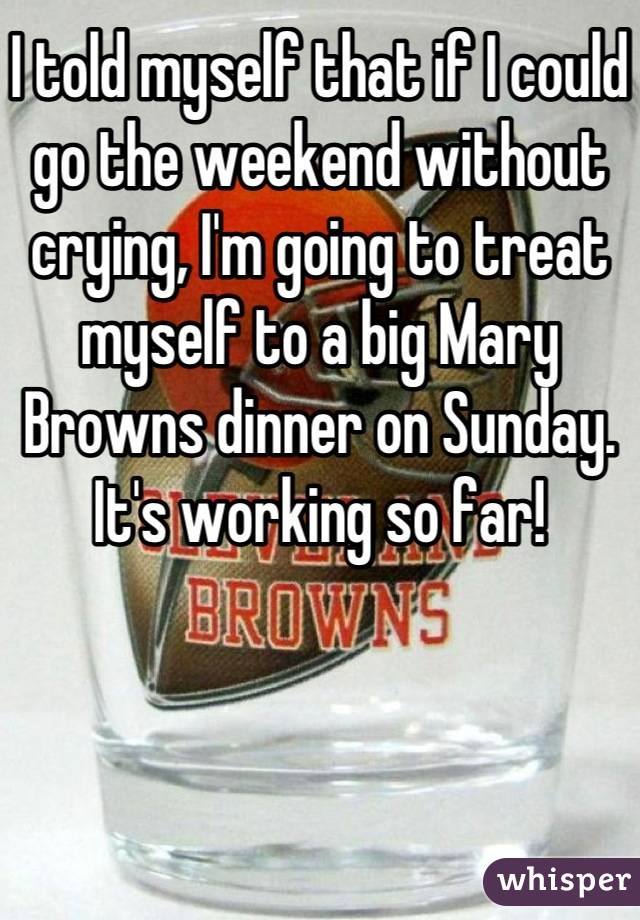 I told myself that if I could go the weekend without crying, I'm going to treat myself to a big Mary Browns dinner on Sunday. It's working so far!