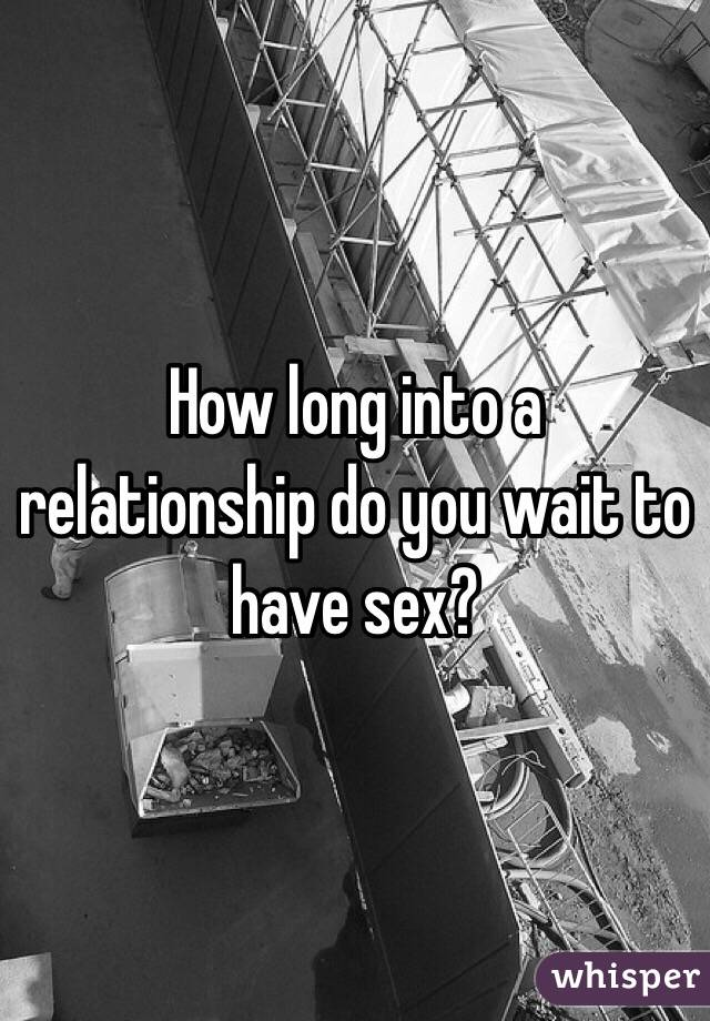 How long into a relationship do you wait to have sex?
