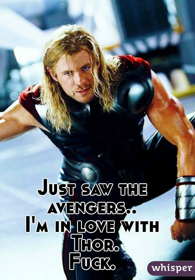 Just saw the avengers..  I'm in love with Thor. Fuck.