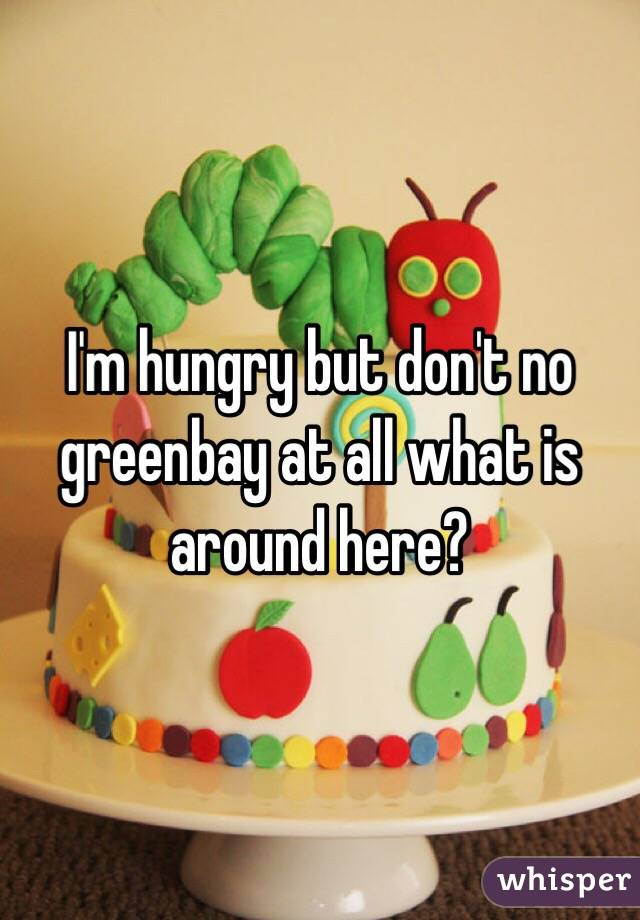 I'm hungry but don't no greenbay at all what is around here?