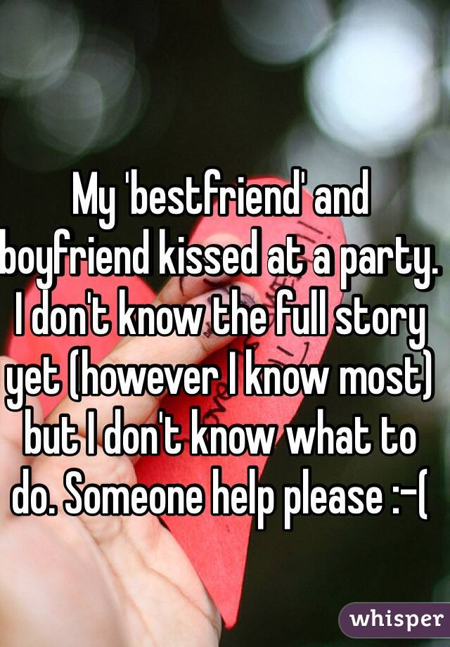 My 'bestfriend' and boyfriend kissed at a party. I don't know the full story yet (however I know most) but I don't know what to do. Someone help please :-(