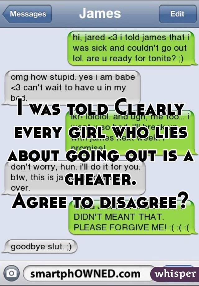 I was told Clearly every girl who lies about going out is a cheater.  Agree to disagree?