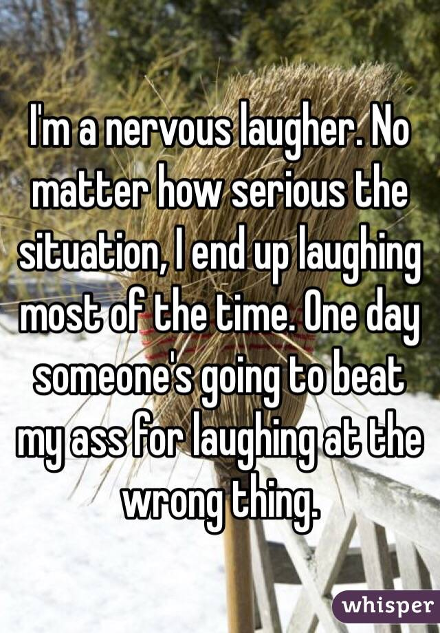I'm a nervous laugher. No matter how serious the situation, I end up laughing most of the time. One day someone's going to beat my ass for laughing at the wrong thing.