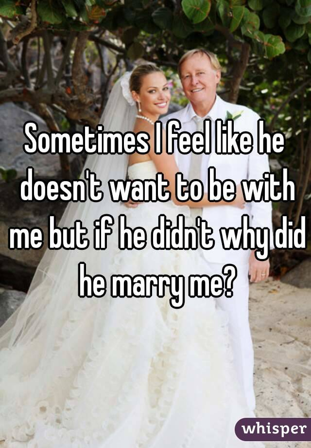Sometimes I feel like he doesn't want to be with me but if he didn't why did he marry me?