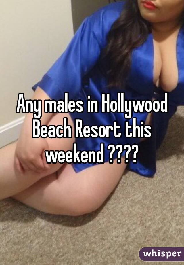Any males in Hollywood Beach Resort this weekend ????