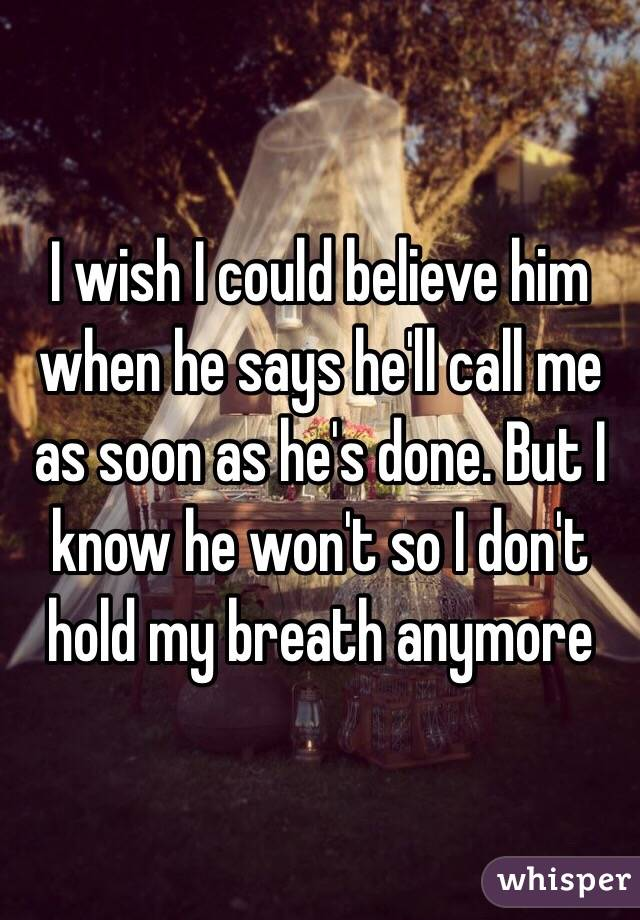 I wish I could believe him when he says he'll call me as soon as he's done. But I know he won't so I don't hold my breath anymore