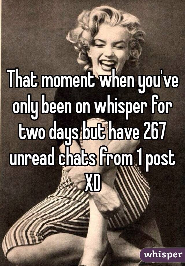 That moment when you've only been on whisper for two days but have 267 unread chats from 1 post XD
