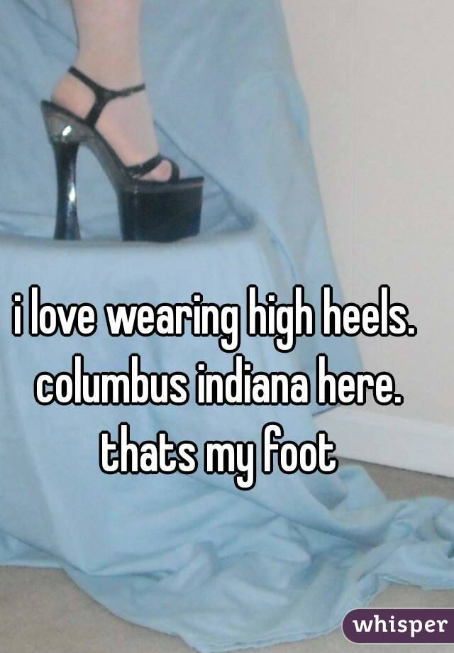 i love wearing high heels. columbus indiana here. thats my foot
