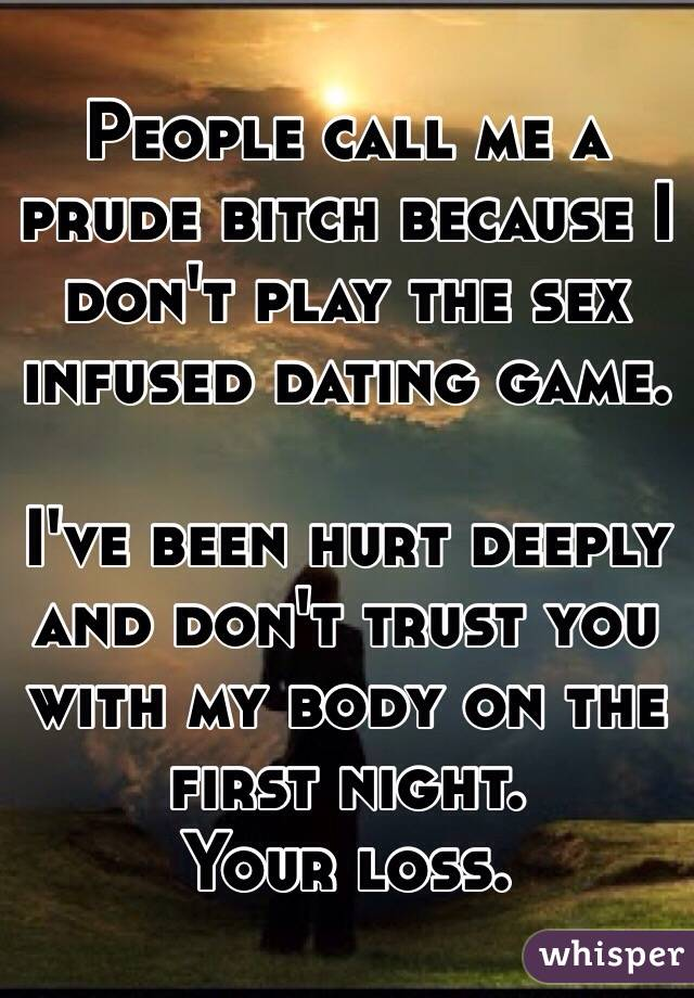 People call me a prude bitch because I don't play the sex infused dating game.   I've been hurt deeply and don't trust you with my body on the first night.  Your loss.