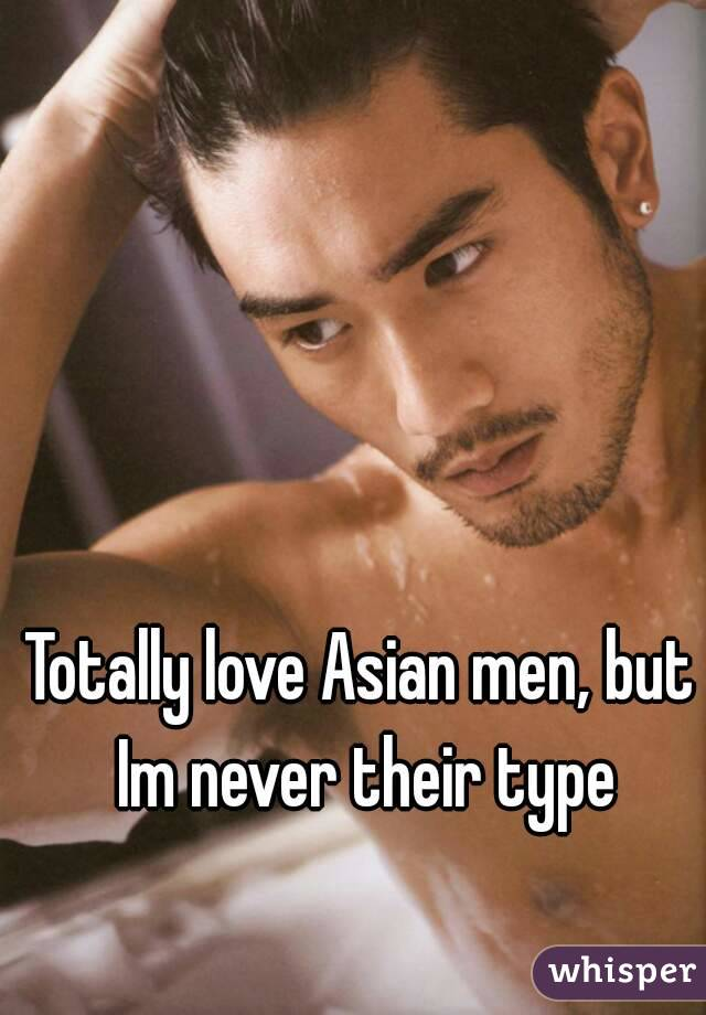 Totally love Asian men, but Im never their type