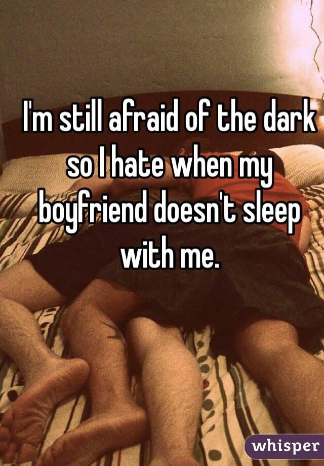 I'm still afraid of the dark so I hate when my boyfriend doesn't sleep with me.