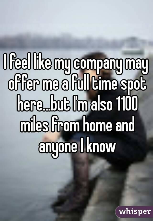 I feel like my company may offer me a full time spot here...but I'm also 1100 miles from home and anyone I know