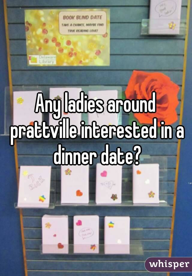 Any ladies around prattville interested in a dinner date?