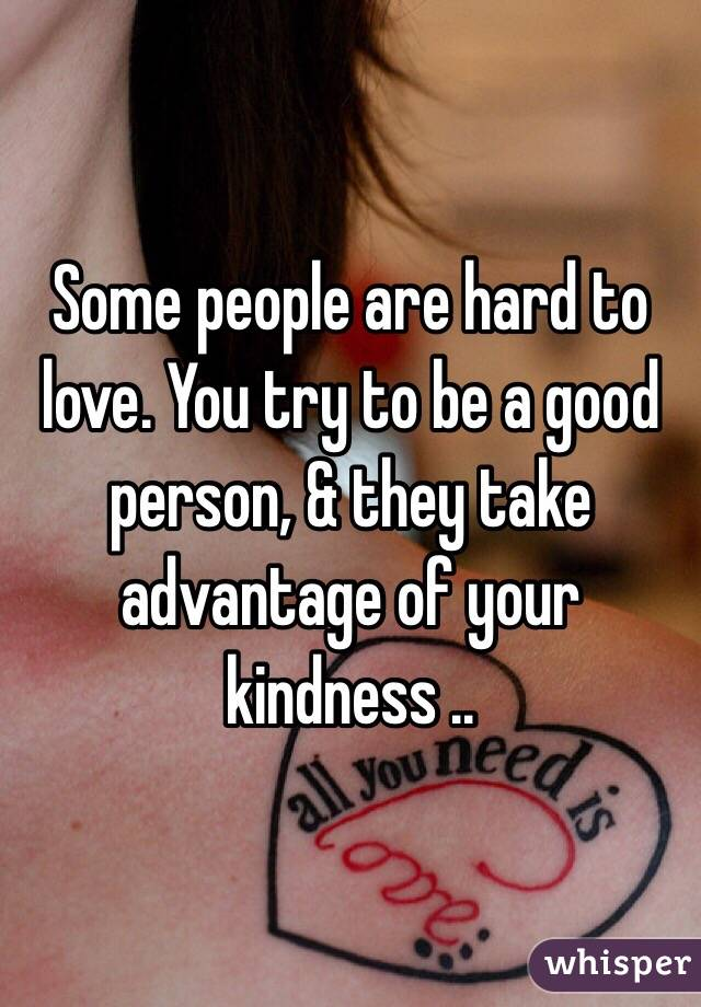 Some people are hard to love. You try to be a good person, & they take advantage of your kindness ..