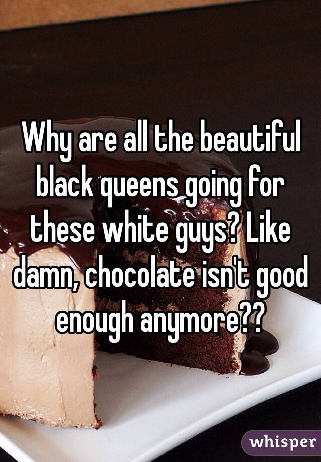 Why are all the beautiful black queens going for these white guys? Like damn, chocolate isn't good enough anymore??