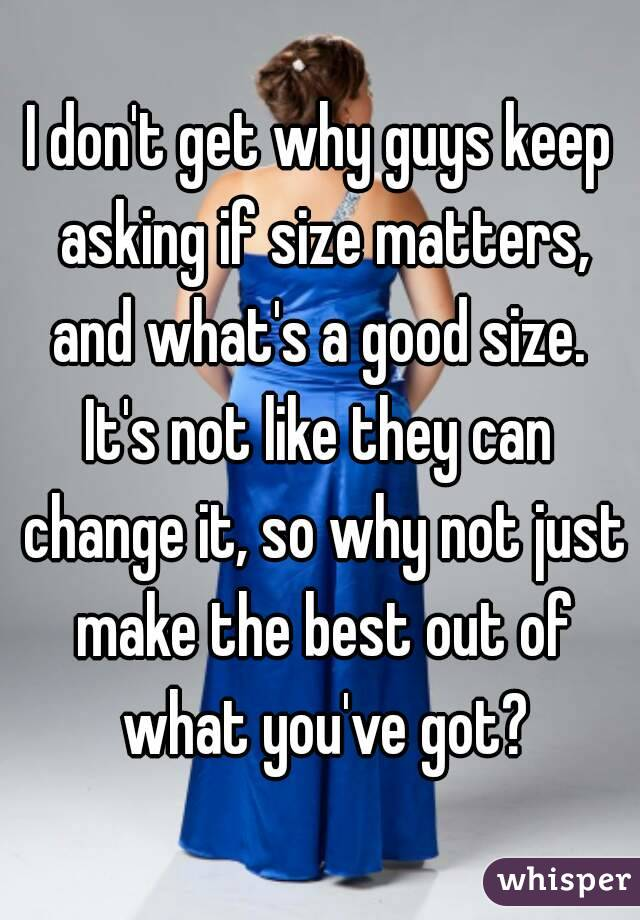 I don't get why guys keep asking if size matters, and what's a good size.  It's not like they can change it, so why not just make the best out of what you've got?