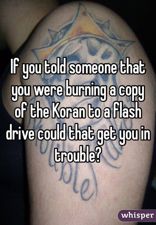 If you told someone that you were burning a copy of the Koran to a flash drive could that get you in trouble?