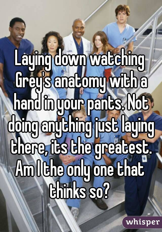 Laying down watching Grey's anatomy with a hand in your pants. Not doing anything just laying there, its the greatest. Am I the only one that thinks so?