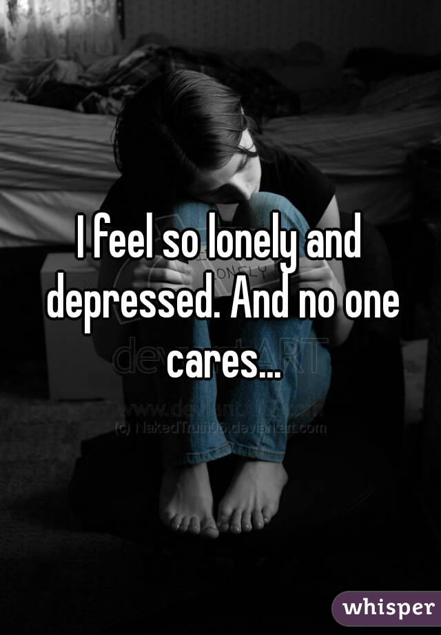 I feel so lonely and depressed. And no one cares...