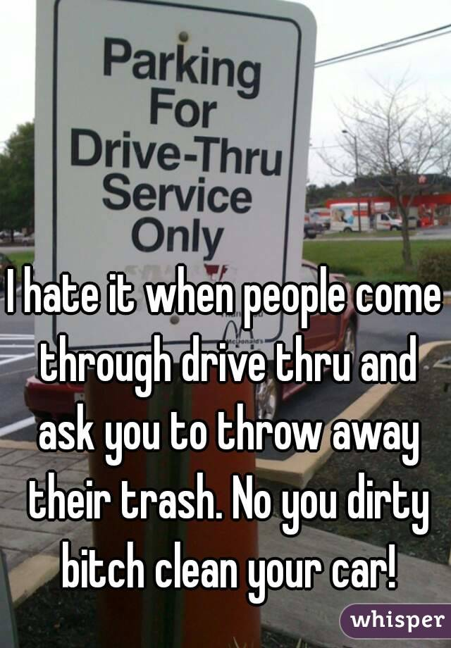I hate it when people come through drive thru and ask you to throw away their trash. No you dirty bitch clean your car!