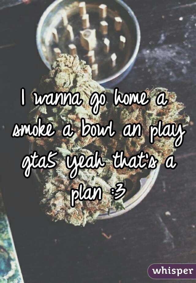 I wanna go home a smoke a bowl an play gta5 yeah that's a plan :3