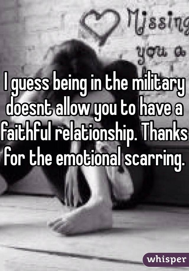 I guess being in the military doesnt allow you to have a faithful relationship. Thanks for the emotional scarring.