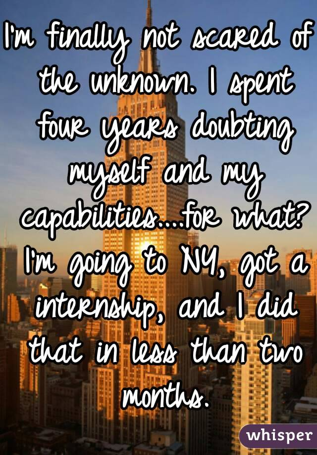 I'm finally not scared of the unknown. I spent four years doubting myself and my capabilities....for what? I'm going to NY, got a internship, and I did that in less than two months.