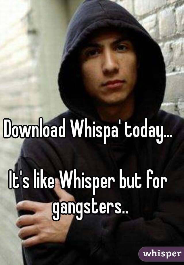 Download Whispa' today...  It's like Whisper but for gangsters..
