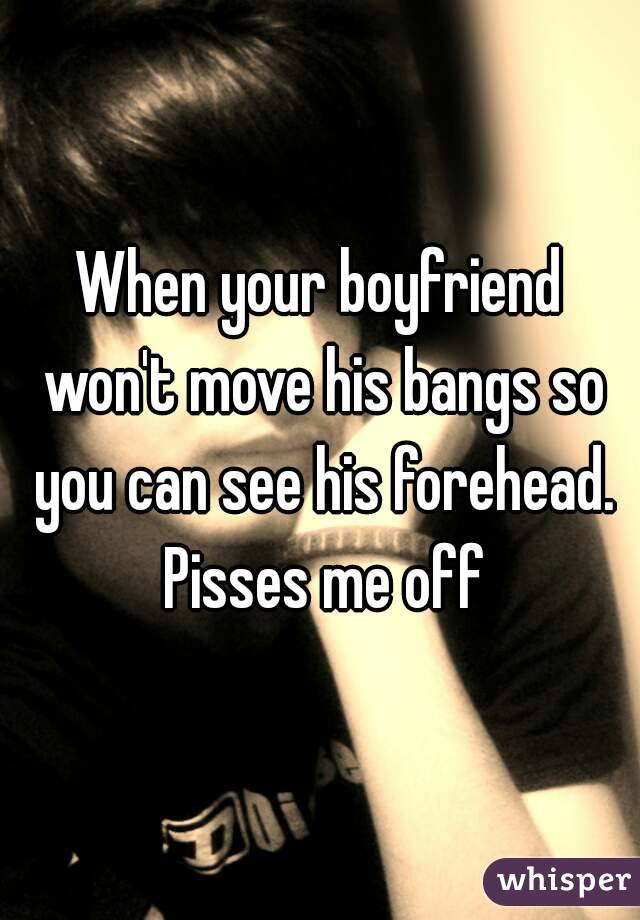 When your boyfriend won't move his bangs so you can see his forehead. Pisses me off