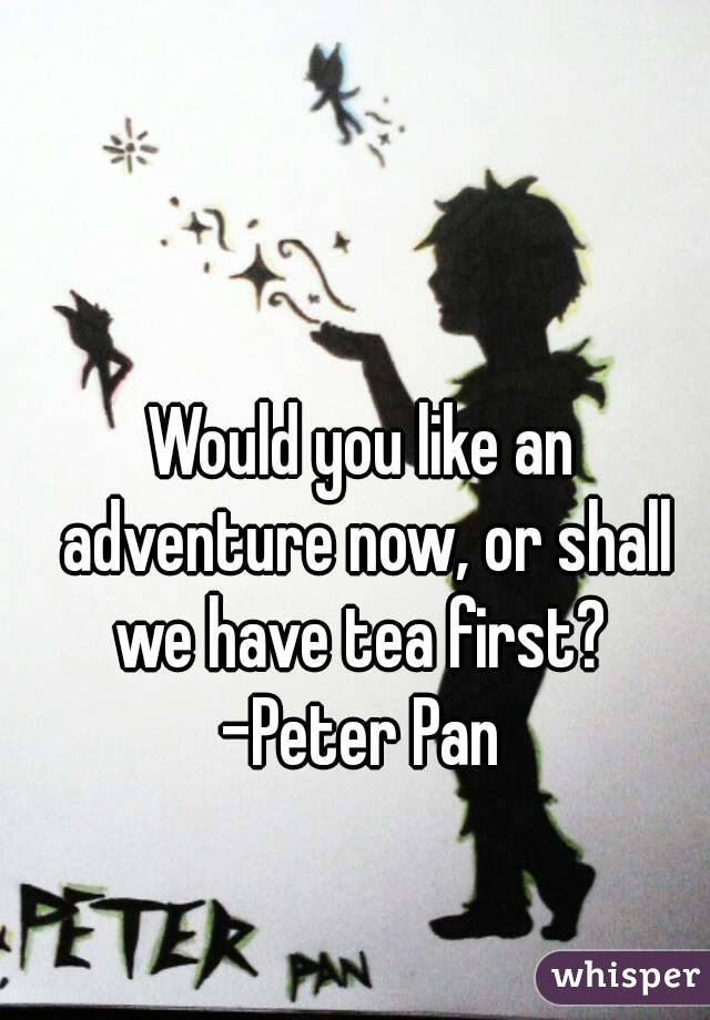 Would you like an adventure now, or shall we have tea first?  -Peter Pan