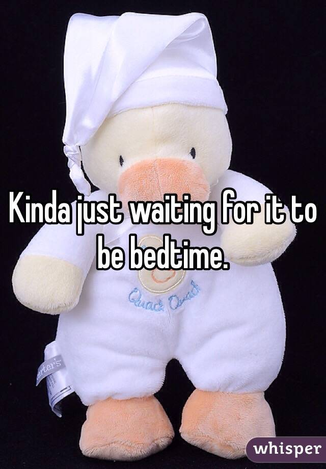 Kinda just waiting for it to be bedtime.