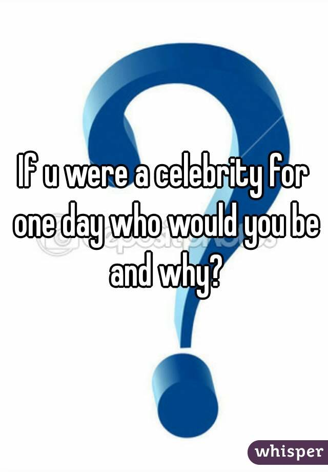 If u were a celebrity for one day who would you be and why?