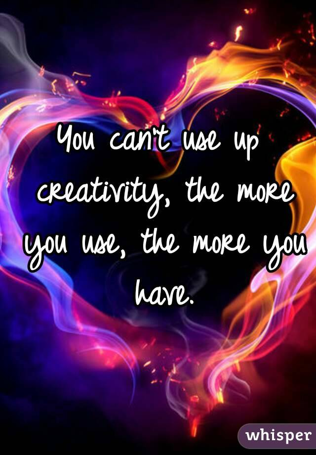 You can't use up creativity, the more you use, the more you have.