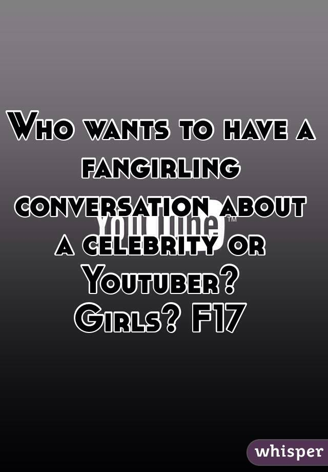 Who wants to have a fangirling conversation about a celebrity or Youtuber?  Girls? F17