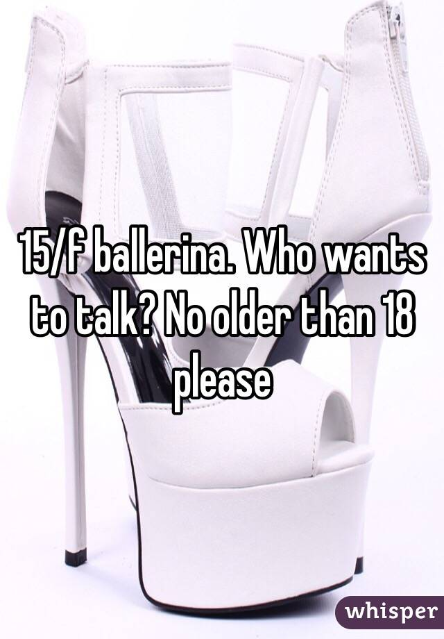15/f ballerina. Who wants to talk? No older than 18 please