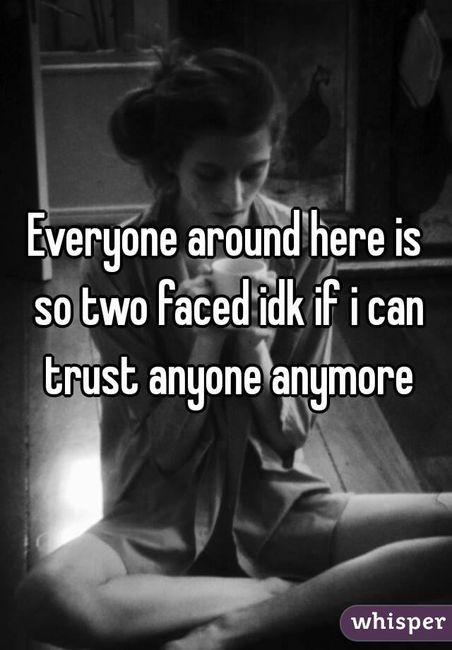 Everyone around here is so two faced idk if i can trust anyone anymore