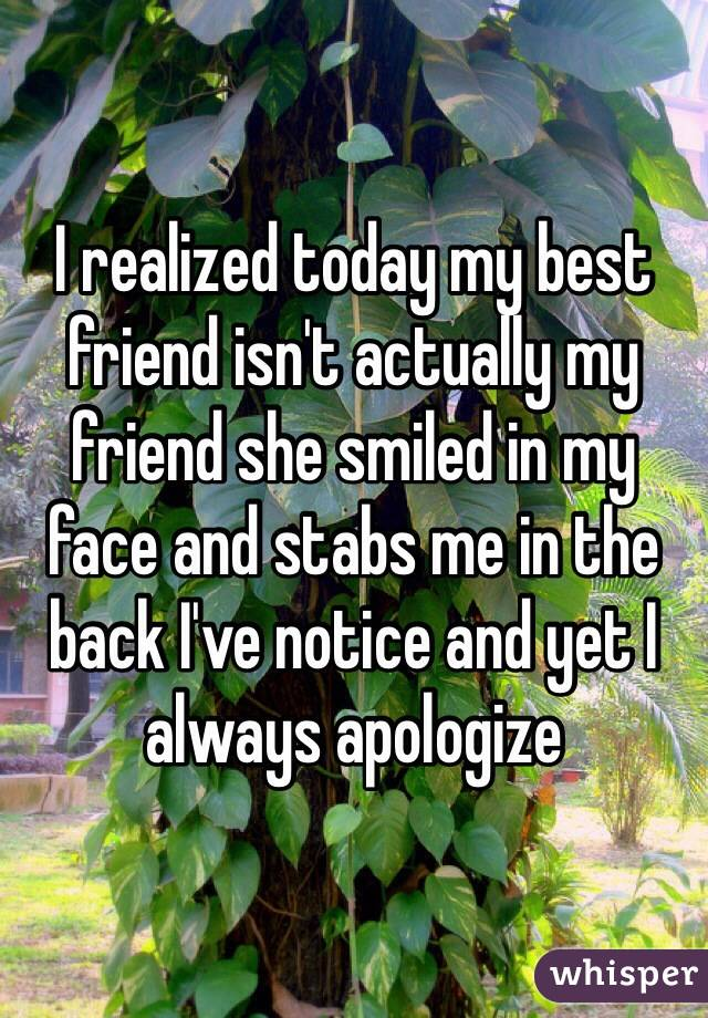 I realized today my best friend isn't actually my friend she smiled in my face and stabs me in the back I've notice and yet I always apologize