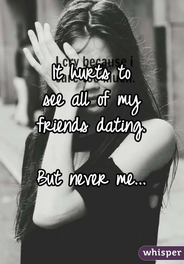 It hurts to see all of my friends dating.  But never me...