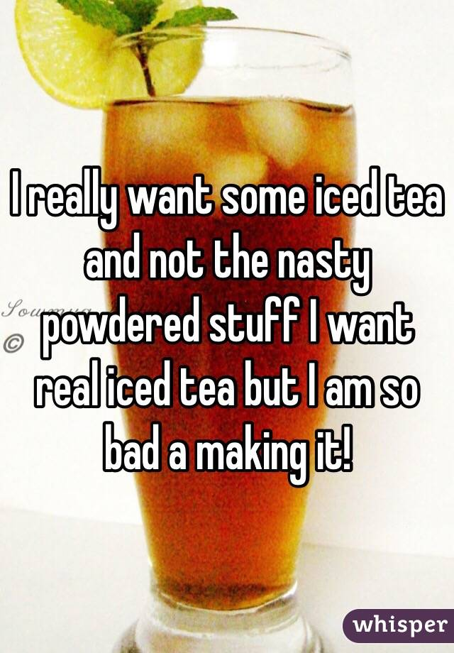 I really want some iced tea and not the nasty powdered stuff I want real iced tea but I am so bad a making it!