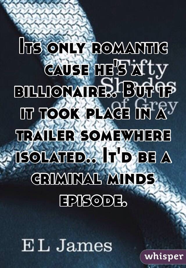 Its only romantic cause he's a billionaire.. But if it took place in a trailer somewhere isolated.. It'd be a criminal minds episode.