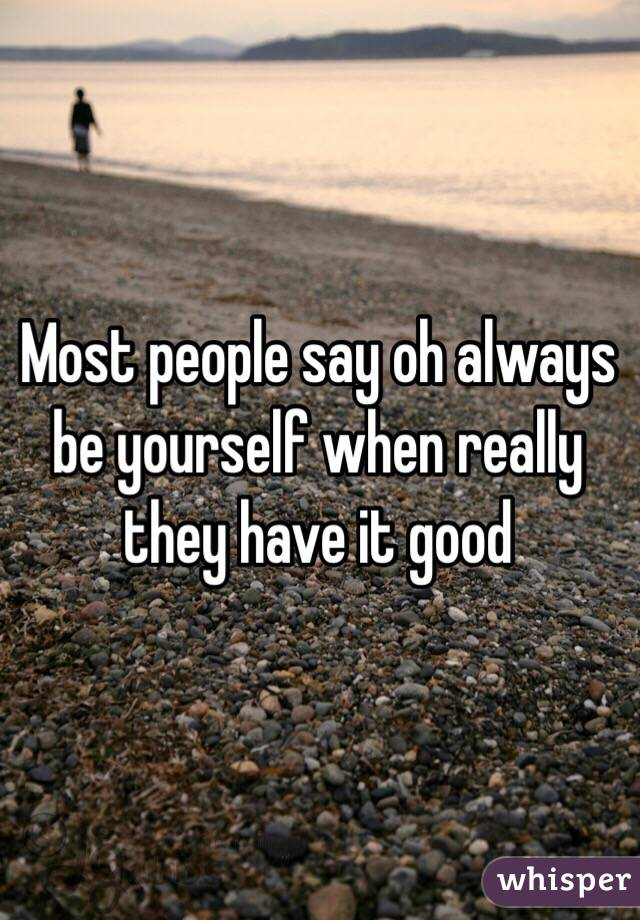 Most people say oh always be yourself when really they have it good