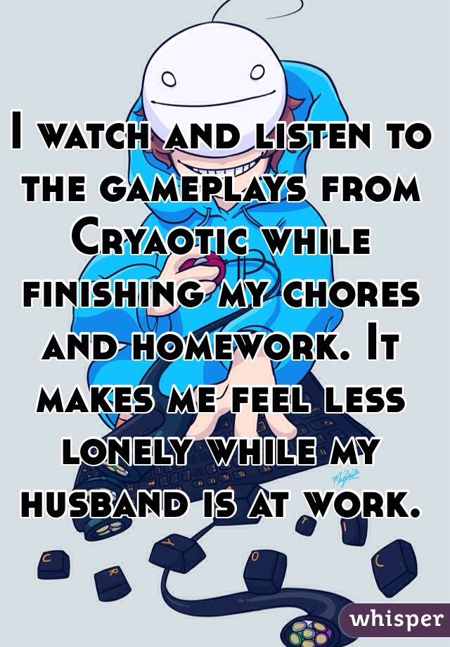 I watch and listen to the gameplays from Cryaotic while finishing my chores and homework. It makes me feel less lonely while my husband is at work.
