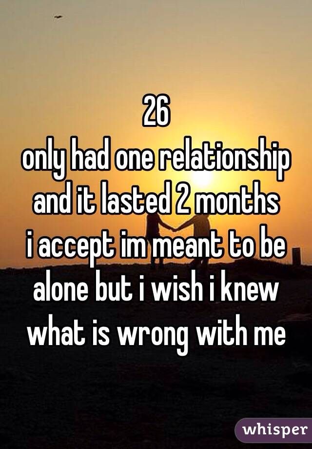 26 only had one relationship and it lasted 2 months i accept im meant to be alone but i wish i knew what is wrong with me