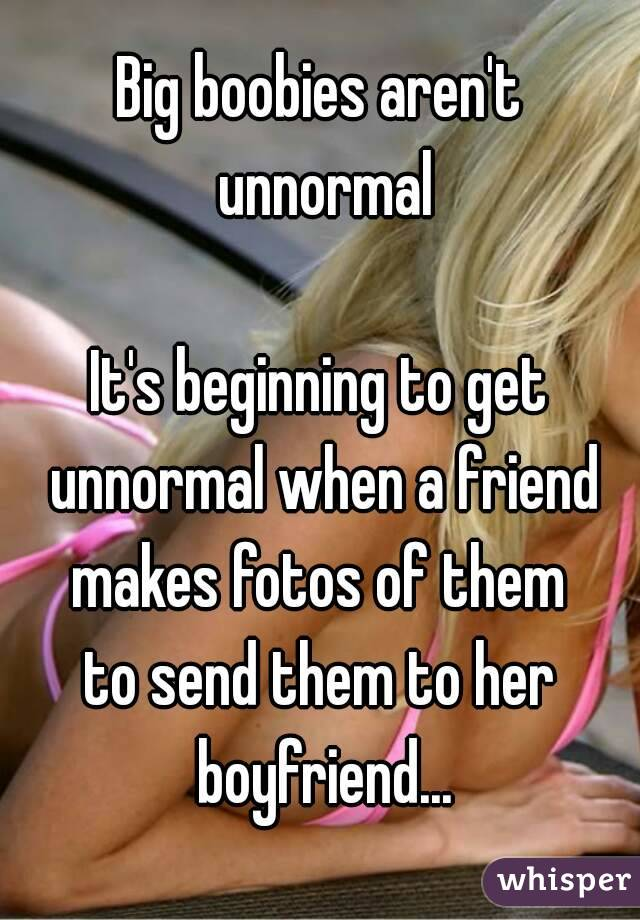 Big boobies aren't unnormal  It's beginning to get unnormal when a friend makes fotos of them to send them to her boyfriend...